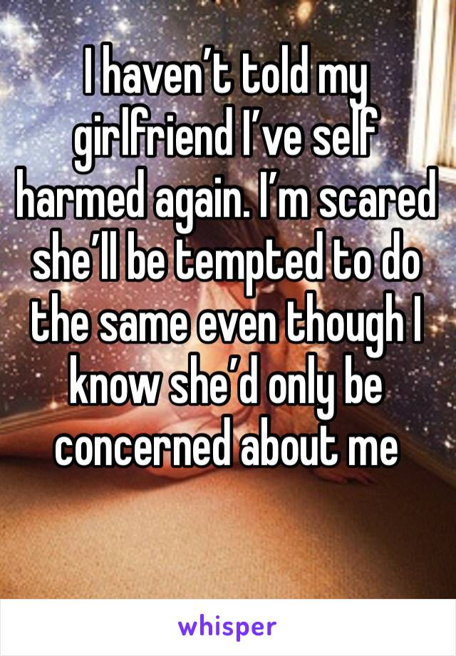 I haven't told my girlfriend I've self harmed again. I'm scared she'll be tempted to do the same even though I know she'd only be concerned about me