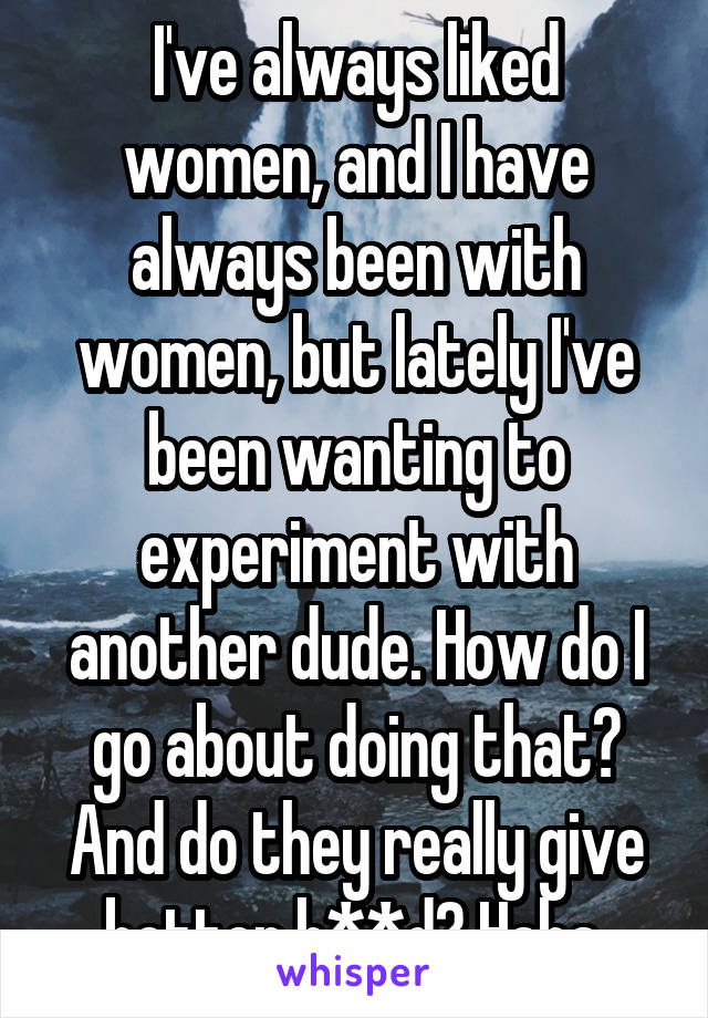 I've always liked women, and I have always been with women, but lately I've been wanting to experiment with another dude. How do I go about doing that? And do they really give better h**d? Haha.