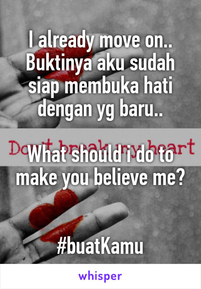 I already move on.. Buktinya aku sudah siap membuka hati dengan yg baru..  What should i do to make you believe me?   #buatKamu