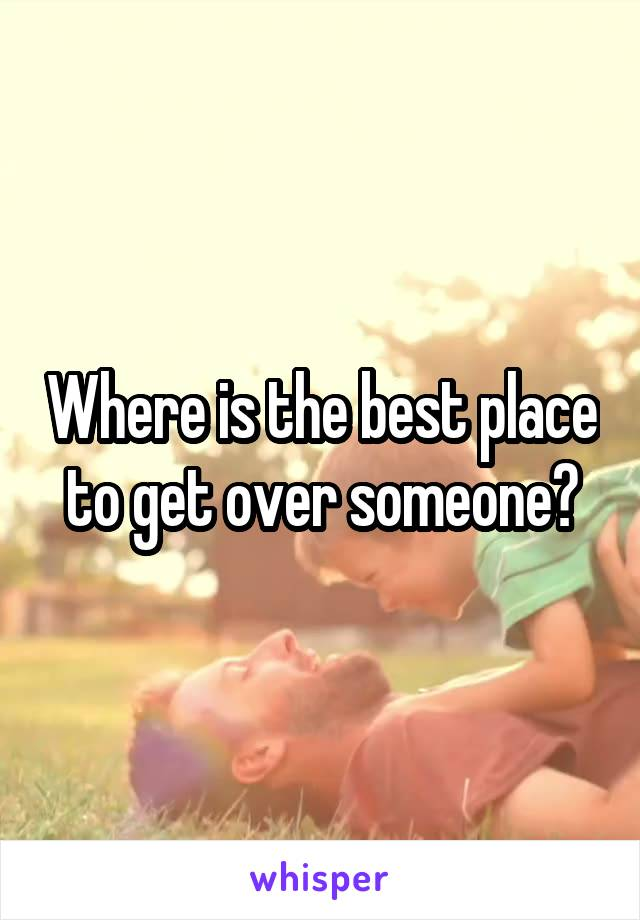 Where is the best place to get over someone?