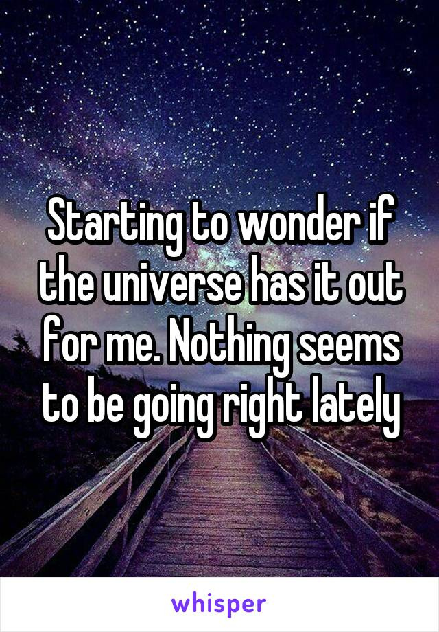Starting to wonder if the universe has it out for me. Nothing seems to be going right lately