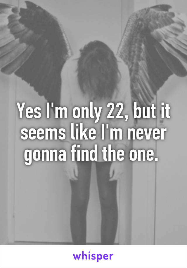 Yes I'm only 22, but it seems like I'm never gonna find the one.