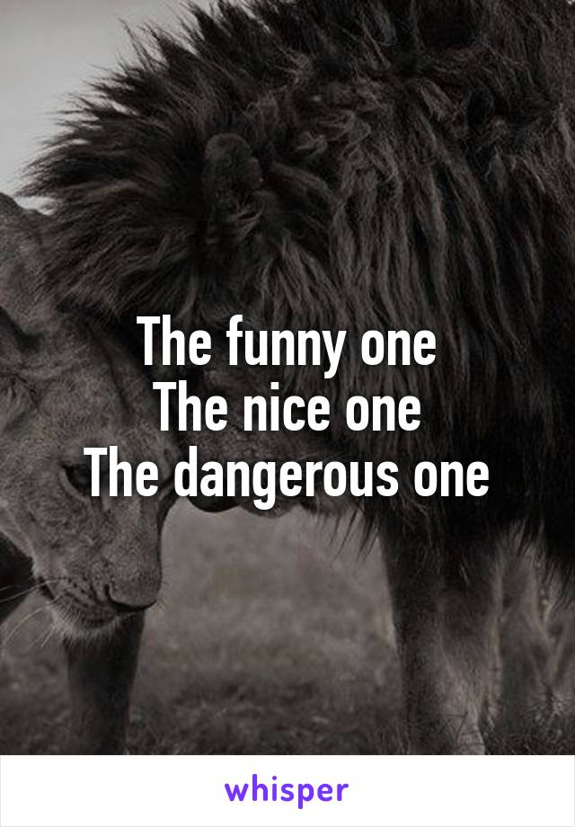 The funny one The nice one The dangerous one