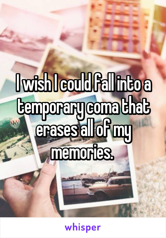 I wish I could fall into a temporary coma that erases all of my memories.