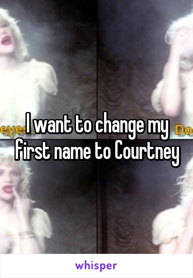 I want to change my first name to Courtney