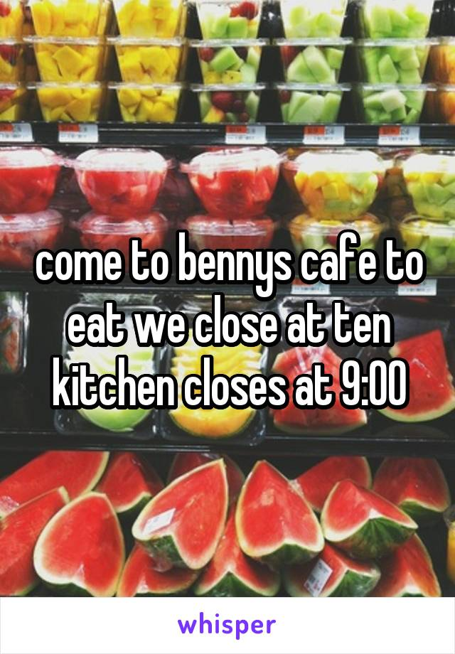 come to bennys cafe to eat we close at ten kitchen closes at 9:00
