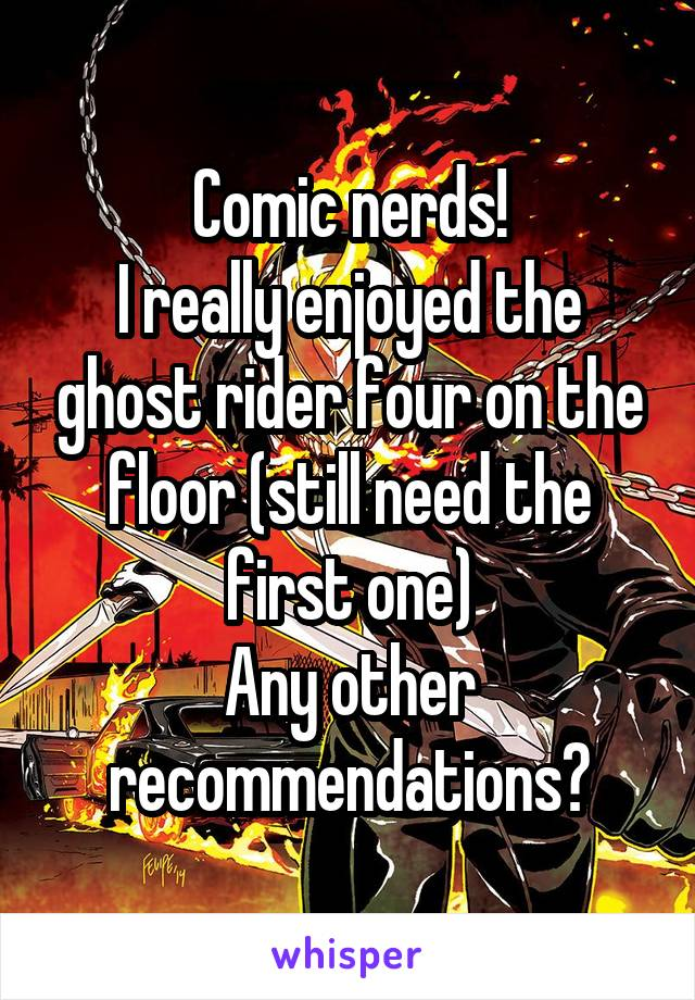 Comic nerds! I really enjoyed the ghost rider four on the floor (still need the first one) Any other recommendations?