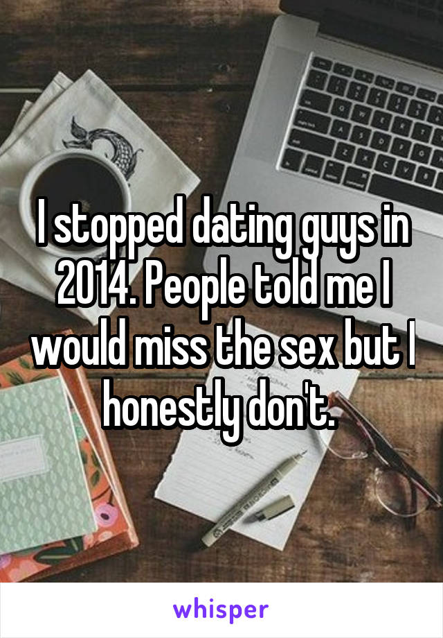 I stopped dating guys in 2014. People told me I would miss the sex but I honestly don't.