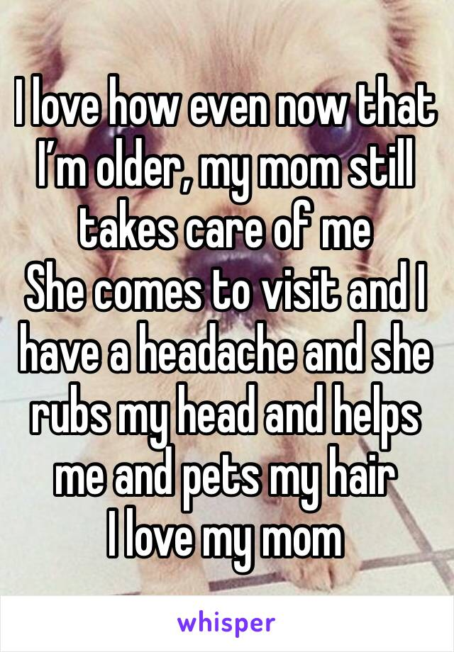 I love how even now that I'm older, my mom still takes care of me She comes to visit and I have a headache and she rubs my head and helps me and pets my hair I love my mom