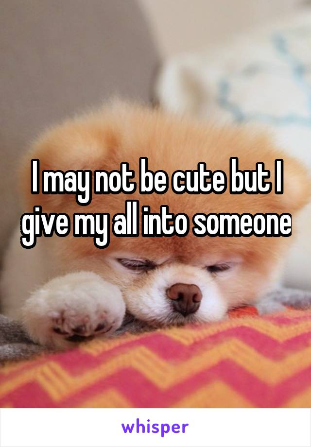 I may not be cute but I give my all into someone