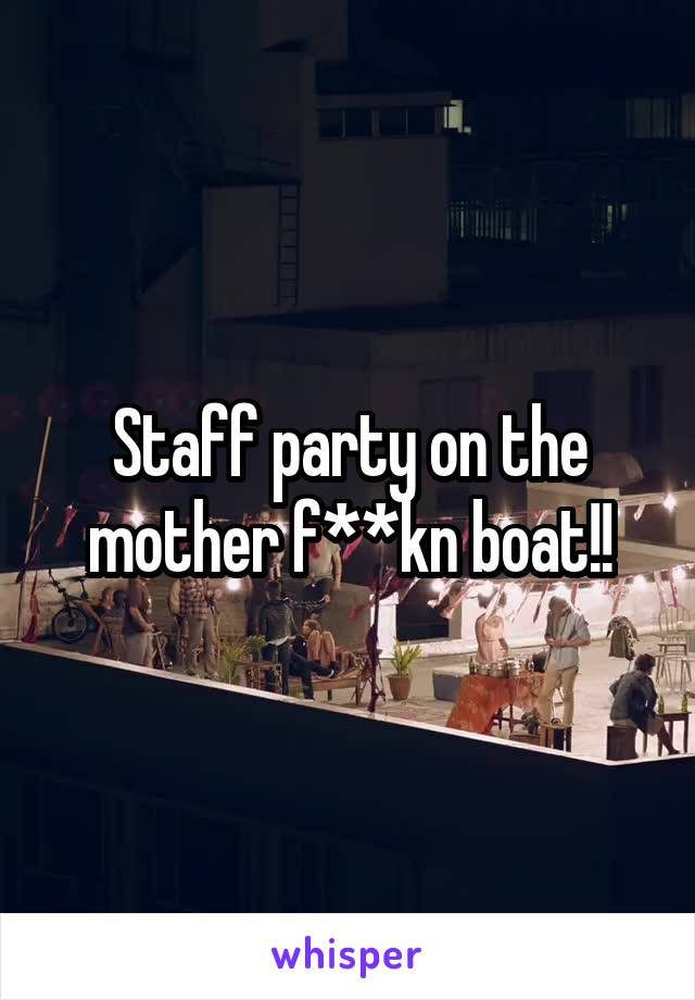 Staff party on the mother f**kn boat!!