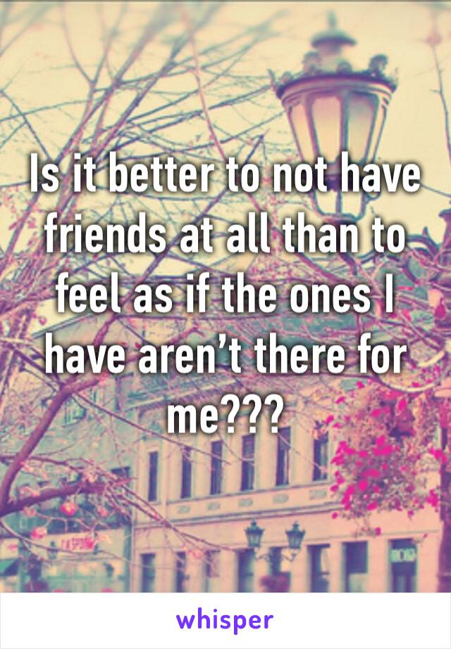 Is it better to not have friends at all than to feel as if the ones I have aren't there for me???