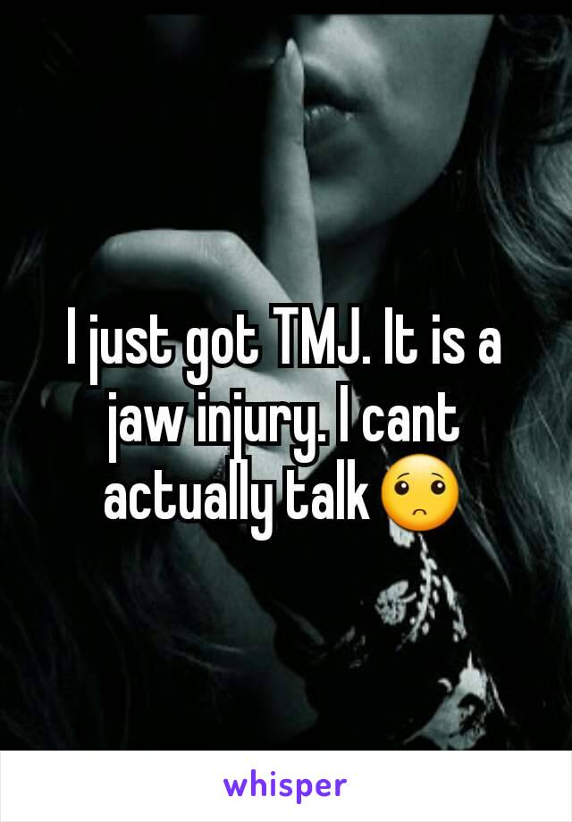 I just got TMJ. It is a jaw injury. I cant actually talk🙁