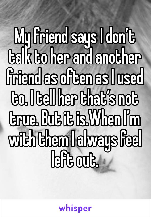 My friend says I don't talk to her and another friend as often as I used to. I tell her that's not true. But it is.When I'm with them I always feel left out.