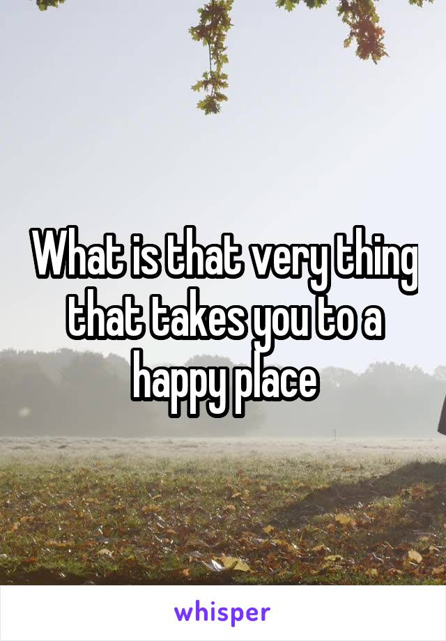 What is that very thing that takes you to a happy place
