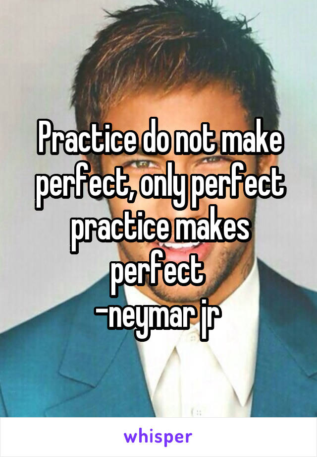 Practice do not make perfect, only perfect practice makes perfect  -neymar jr