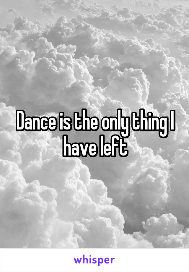 Dance is the only thing I have left