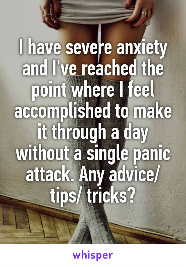 I have severe anxiety and I've reached the point where I feel accomplished to make it through a day without a single panic attack. Any advice/ tips/ tricks?