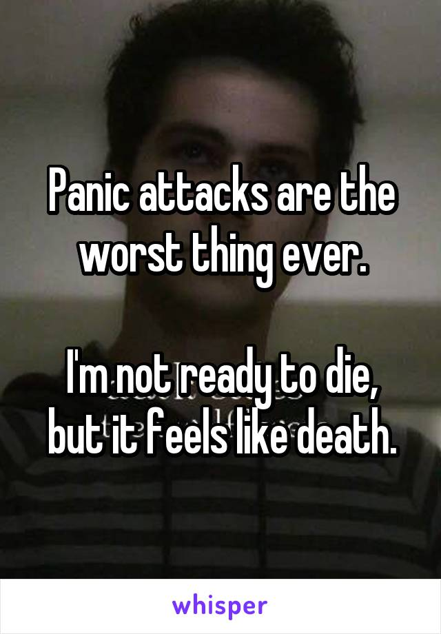 Panic attacks are the worst thing ever.  I'm not ready to die, but it feels like death.