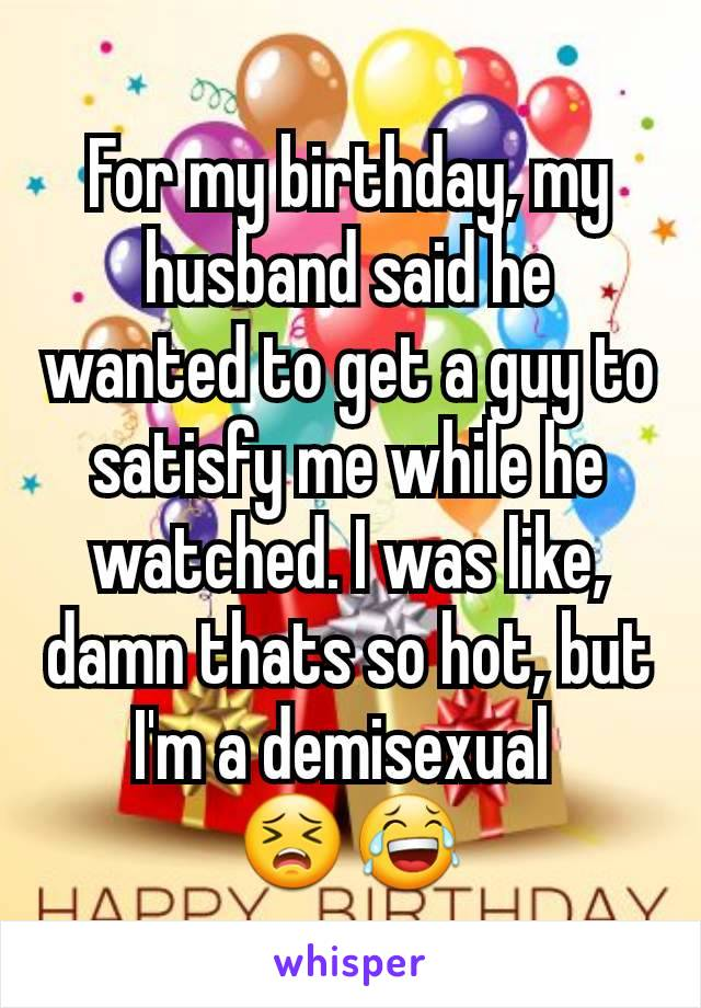 For my birthday, my husband said he wanted to get a guy to satisfy me while he watched. I was like, damn thats so hot, but I'm a demisexual  😣😂