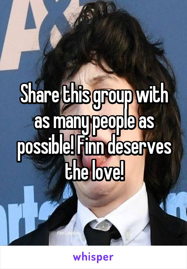Share this group with as many people as possible! Finn deserves the love!