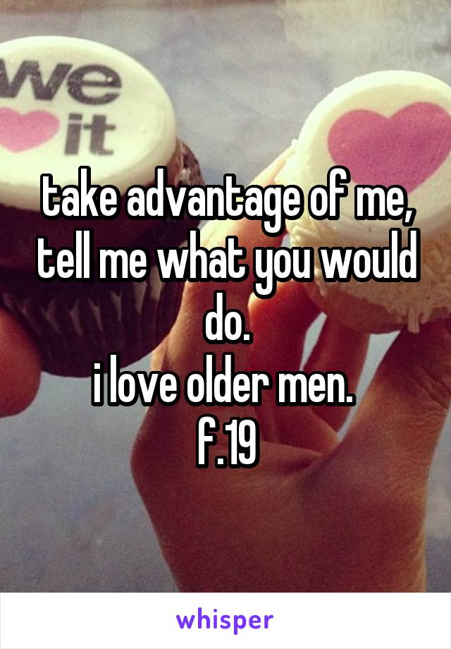 take advantage of me, tell me what you would do. i love older men.  f.19