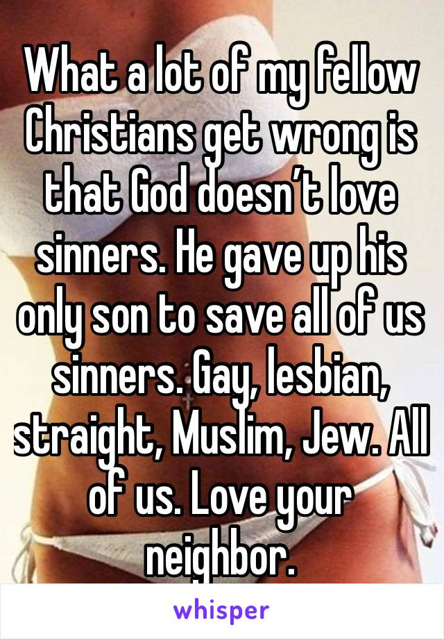 What a lot of my fellow Christians get wrong is that God doesn't love sinners. He gave up his only son to save all of us sinners. Gay, lesbian, straight, Muslim, Jew. All of us. Love your neighbor.