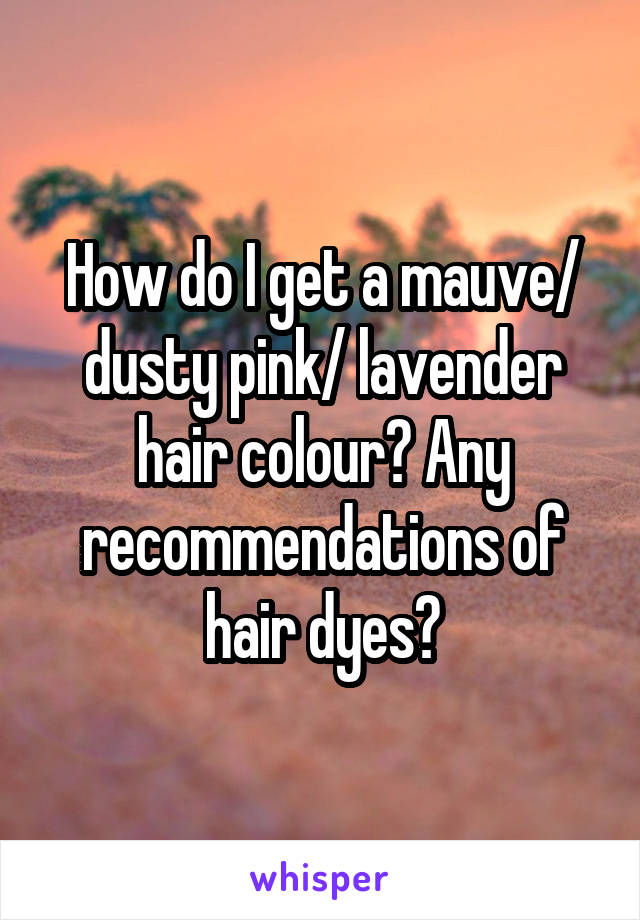 How do I get a mauve/ dusty pink/ lavender hair colour? Any recommendations of hair dyes?