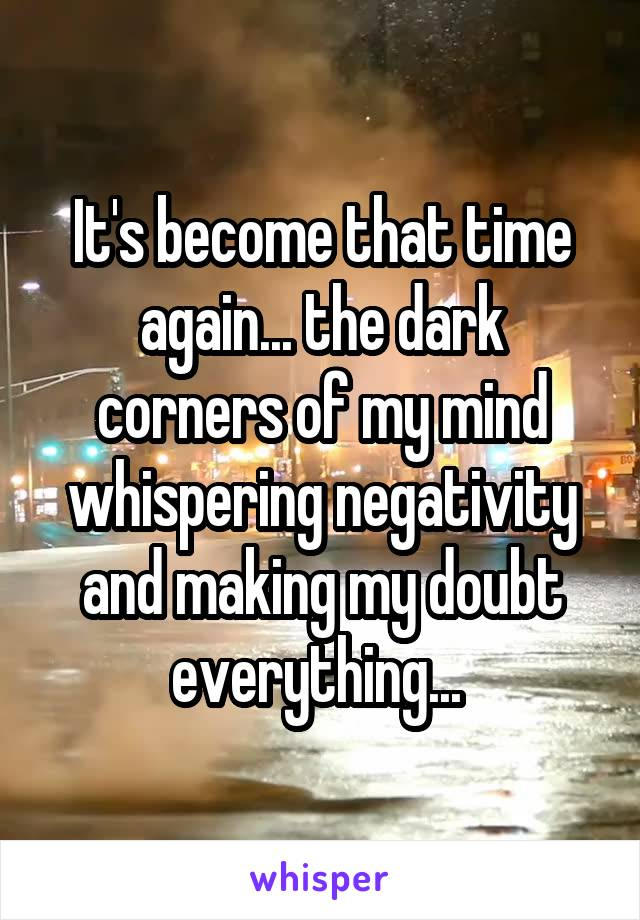 It's become that time again... the dark corners of my mind whispering negativity and making my doubt everything...