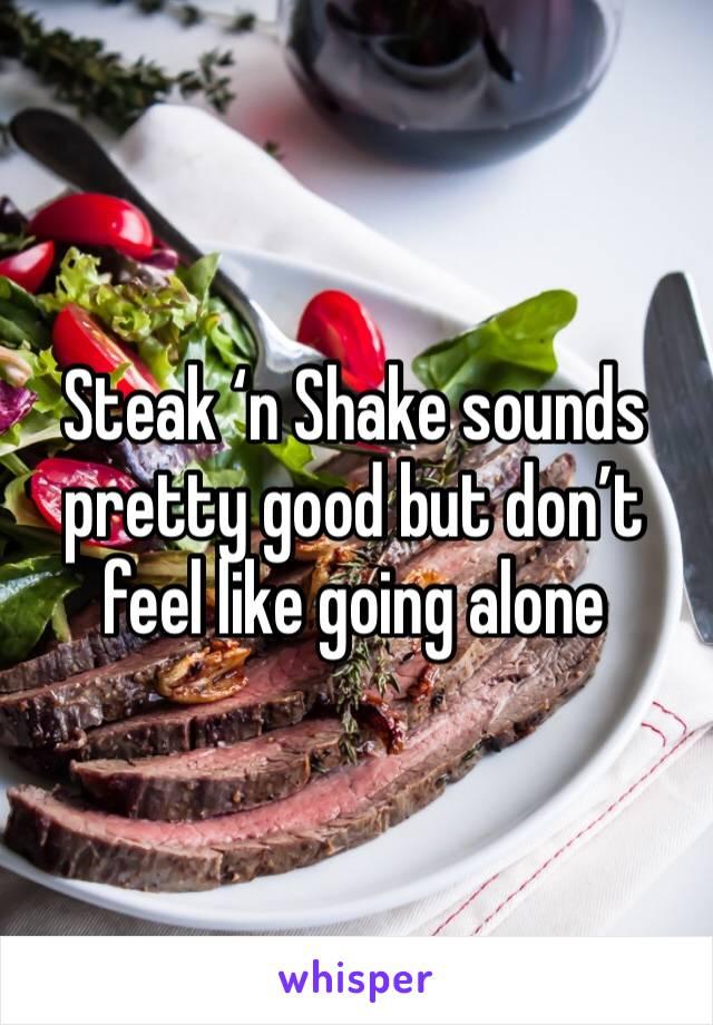 Steak 'n Shake sounds pretty good but don't feel like going alone
