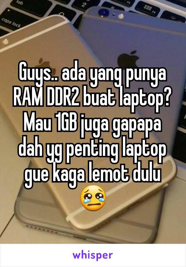 Guys.. ada yang punya RAM DDR2 buat laptop? Mau 1GB juga gapapa dah yg penting laptop gue kaga lemot dulu 😢