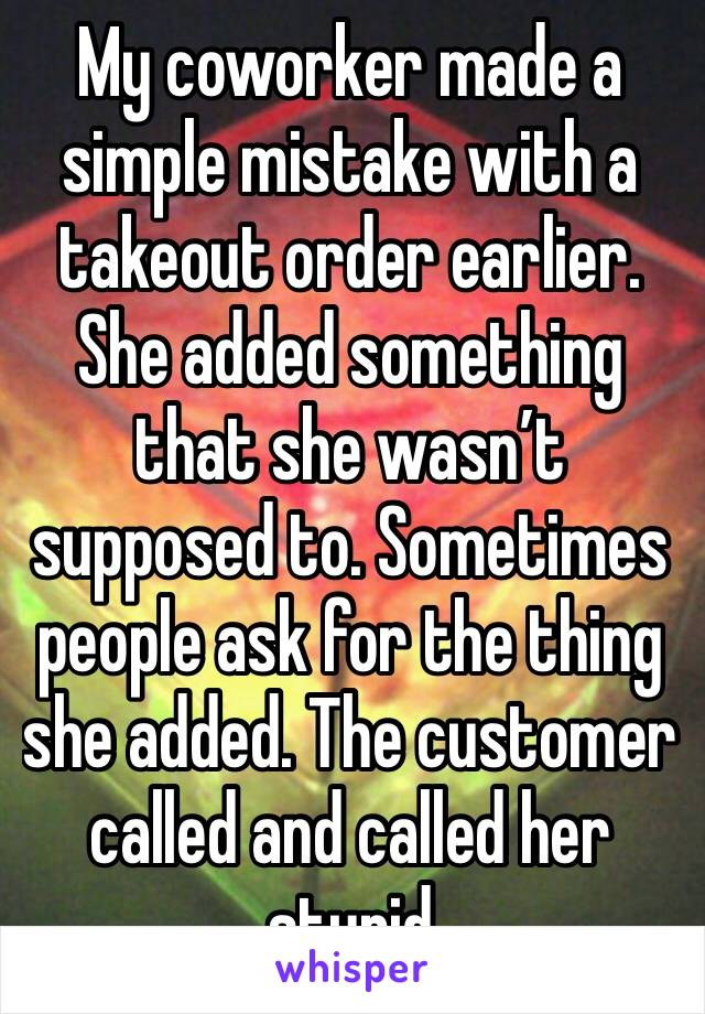 My coworker made a simple mistake with a takeout order earlier. She added something that she wasn't supposed to. Sometimes people ask for the thing she added. The customer called and called her stupid