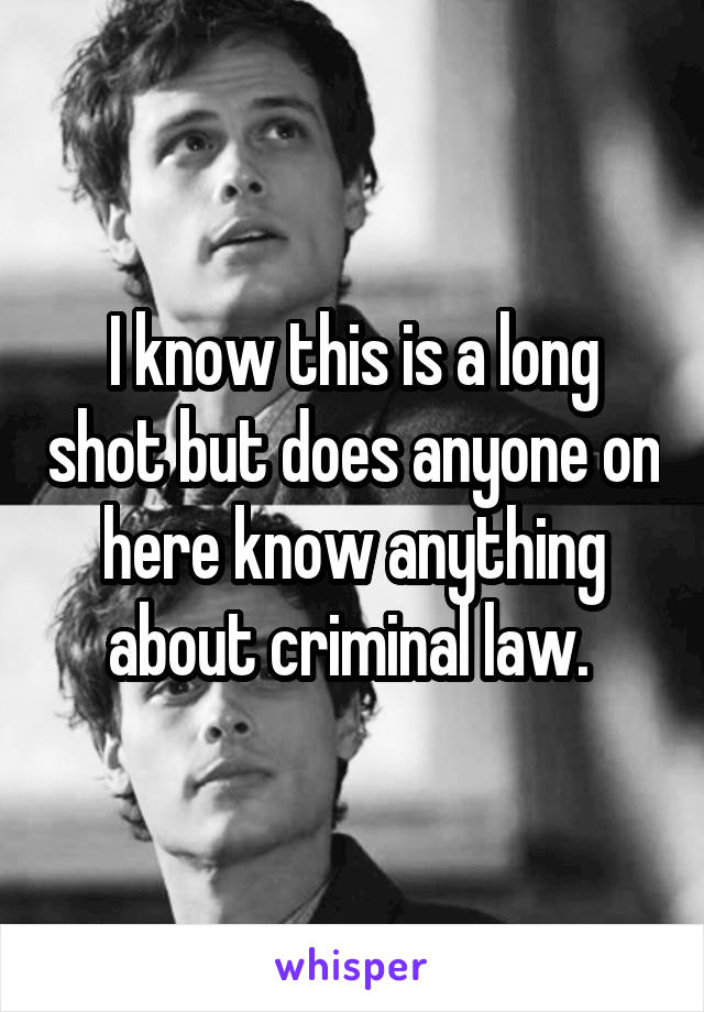 I know this is a long shot but does anyone on here know anything about criminal law.