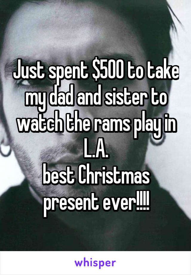 Just spent $500 to take my dad and sister to watch the rams play in L.A. best Christmas present ever!!!!
