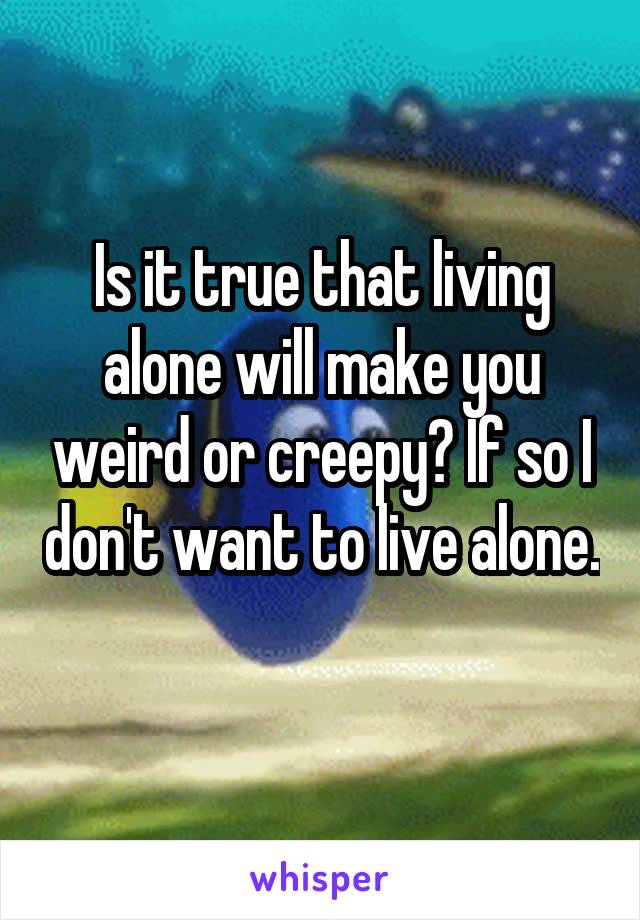 Is it true that living alone will make you weird or creepy? If so I don't want to live alone.