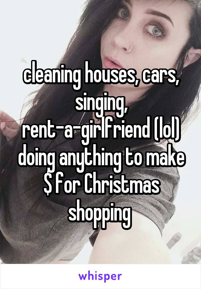 cleaning houses, cars, singing, rent-a-girlfriend (lol) doing anything to make $ for Christmas shopping