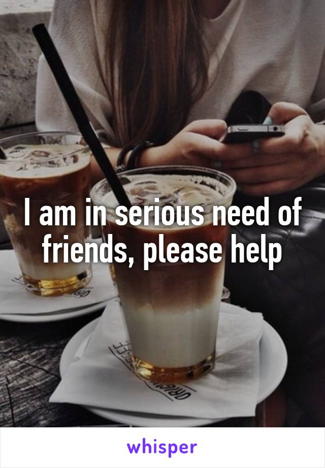 I am in serious need of friends, please help