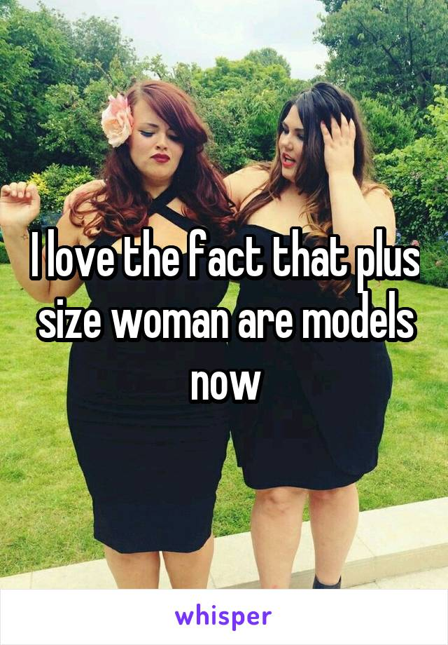 I love the fact that plus size woman are models now