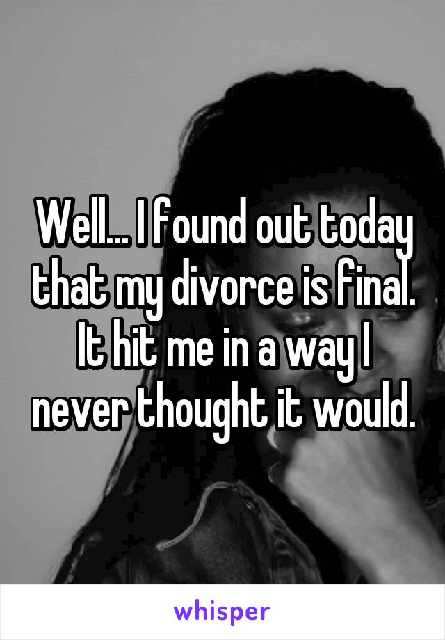 Well... I found out today that my divorce is final. It hit me in a way I never thought it would.