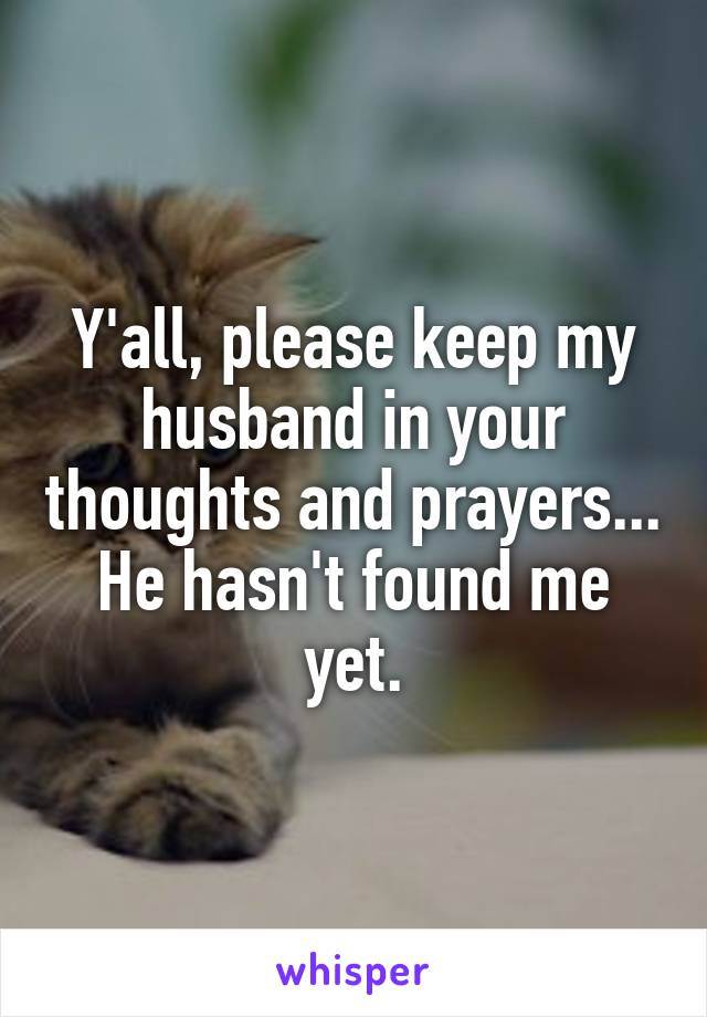 Y'all, please keep my husband in your thoughts and prayers... He hasn't found me yet.