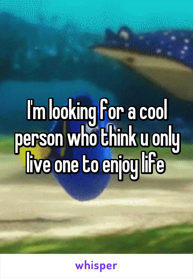 I'm looking for a cool person who think u only live one to enjoy life