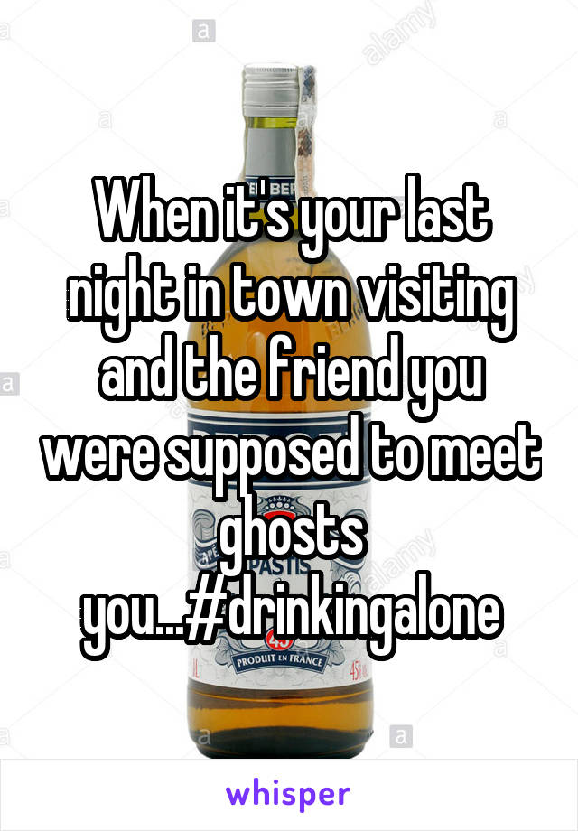 When it's your last night in town visiting and the friend you were supposed to meet ghosts you...#drinkingalone