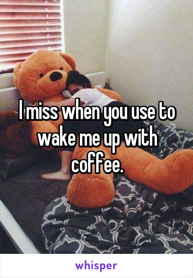 I miss when you use to wake me up with coffee.