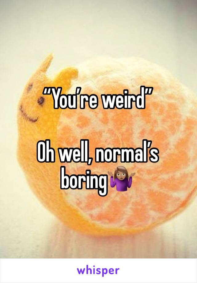 """""""You're weird""""  Oh well, normal's boring🤷🏽♀️"""