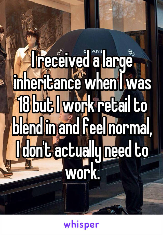 I received a large inheritance when I was 18 but I work retail to blend in and feel normal, I don't actually need to work.