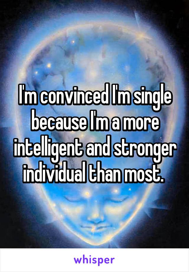 I'm convinced I'm single because I'm a more intelligent and stronger individual than most.