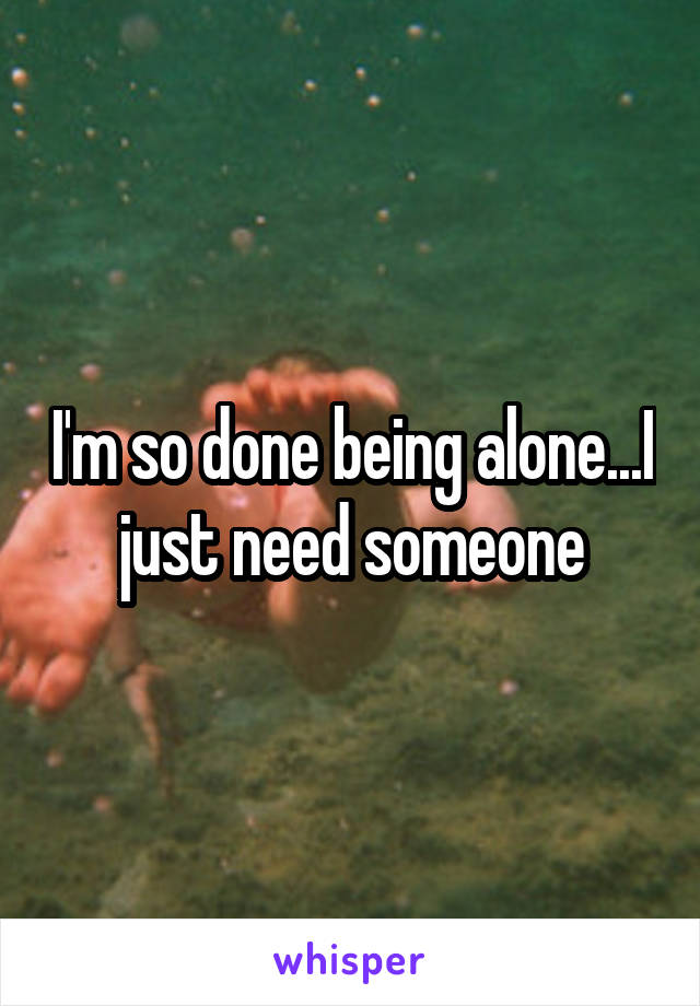 I'm so done being alone...I just need someone