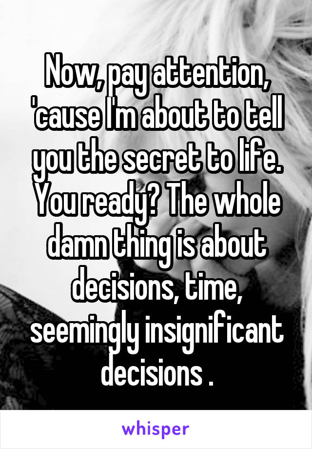 Now, pay attention, 'cause I'm about to tell you the secret to life. You ready? The whole damn thing is about decisions, time, seemingly insignificant decisions .