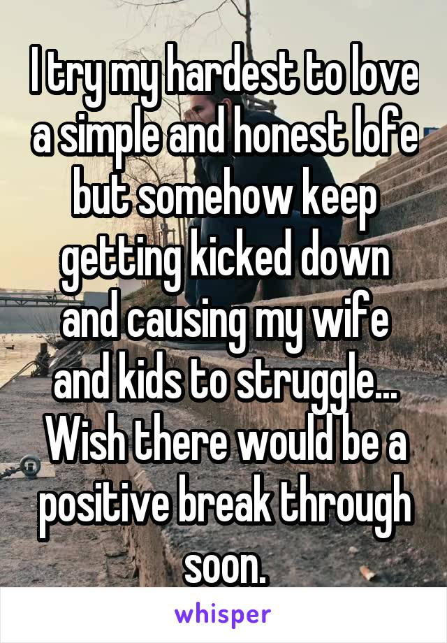 I try my hardest to love a simple and honest lofe but somehow keep getting kicked down and causing my wife and kids to struggle... Wish there would be a positive break through soon.