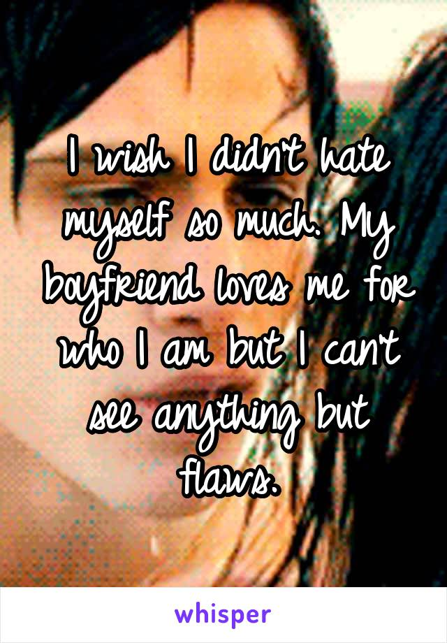 I wish I didn't hate myself so much. My boyfriend loves me for who I am but I can't see anything but flaws.